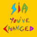 You've Changed (feat. Sia)