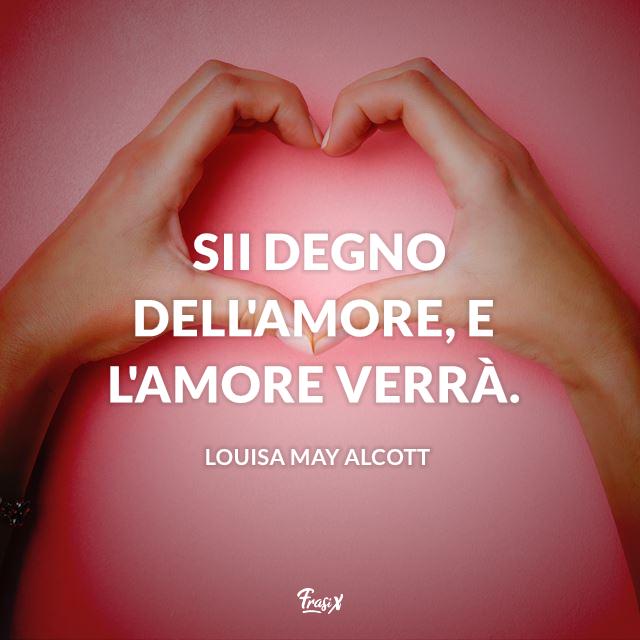 Sii degno dell'amore, e l'amore verrà.