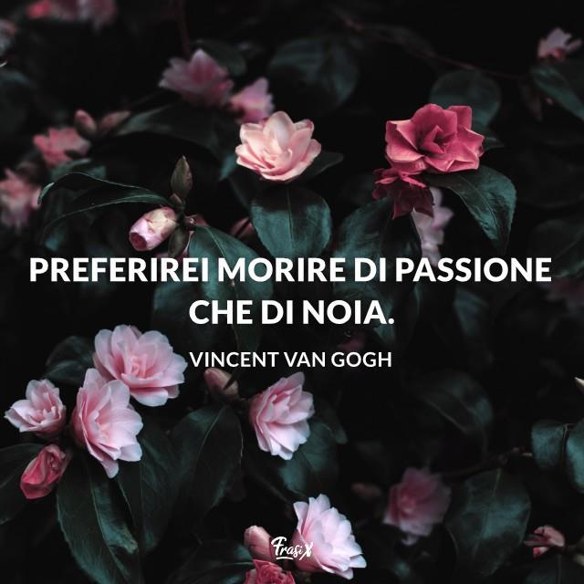 Preferirei morire di passione che di noia.