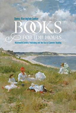 Books for Idle Hours: Nineteenth-Century Publishing and the Rise of Summer Reading
