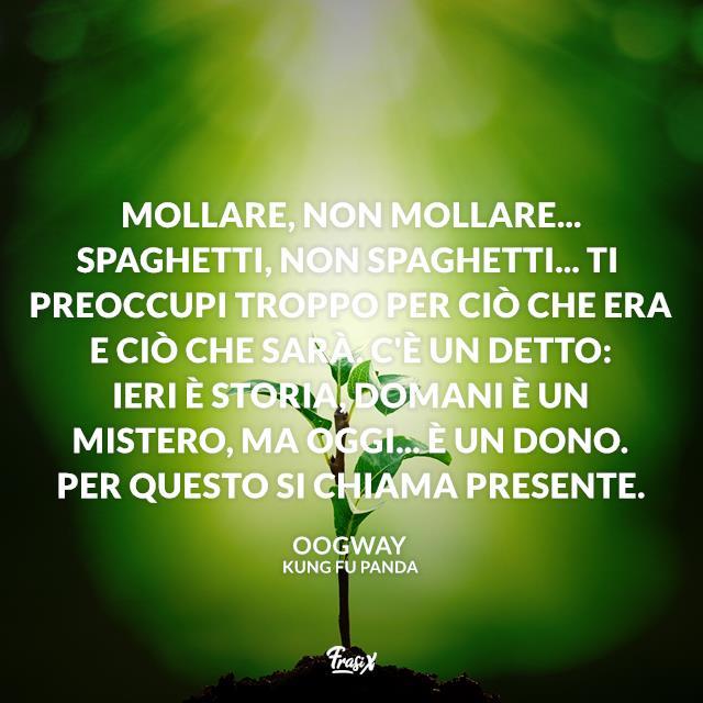 Mollare, non mollare... Spaghetti, non spaghetti... Ti preoccupi troppo per ciò che era e ciò che sarà. C'è un detto: ieri è storia, domani è un mistero, ma oggi... è un dono. Per questo si chiama presente.