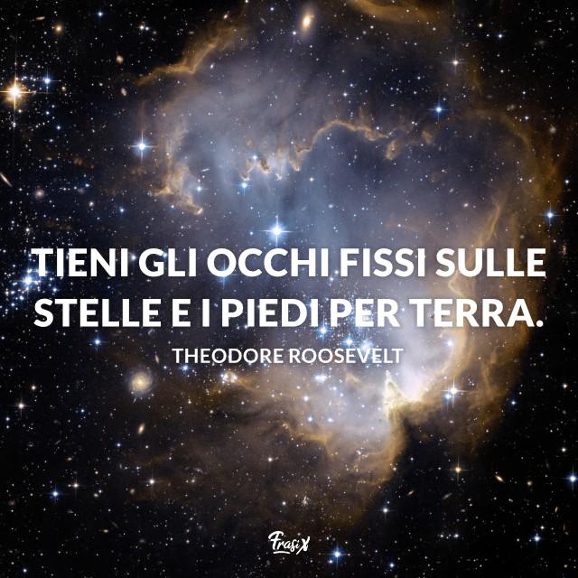 Tieni gli occhi fissi sulle stelle e i piedi per terra.