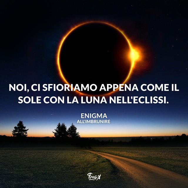 Noi, Ci sfioriamo appena Come il sole con la luna Nell'eclissi.