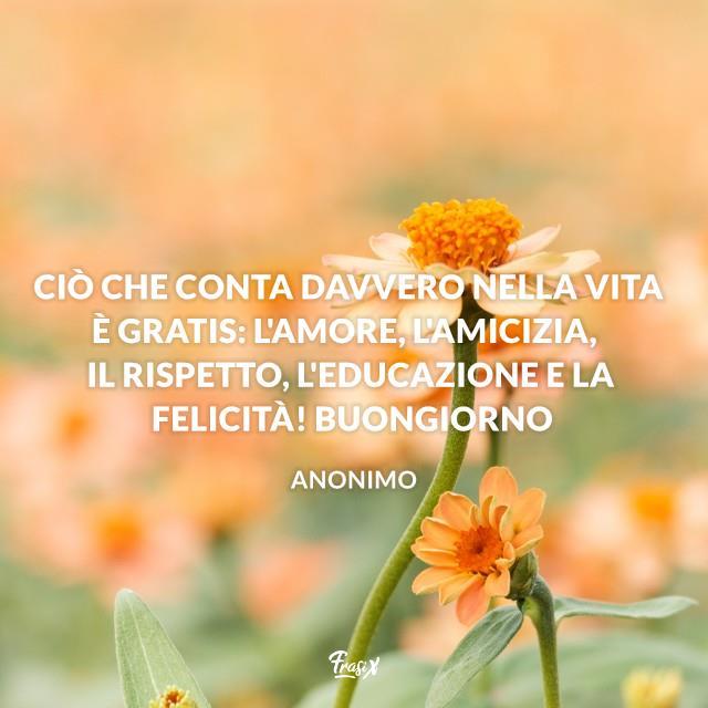 Ciò che conta davvero nella vita è gratis: l'amore, l'amicizia, il rispetto, l'educazione e la felicità! Buongiorno