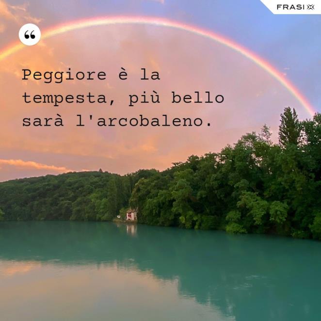 Peggiore è la tempesta, più bello sarà l'arcobaleno