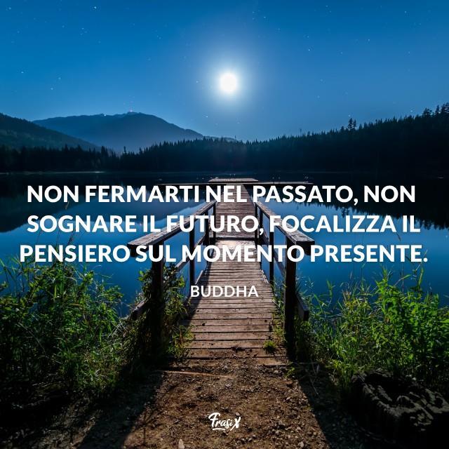 Non fermarti nel passato, non sognare il futuro, focalizza il pensiero sul momento presente.
