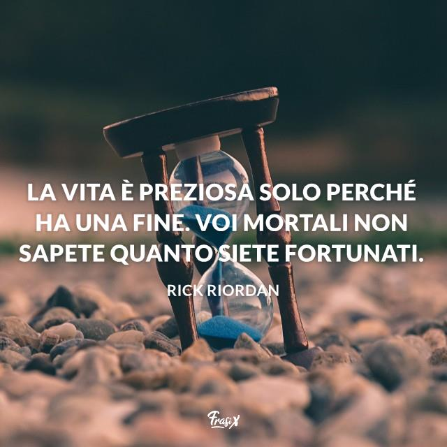 La vita è preziosa solo perché ha una fine. Voi mortali non sapete quanto siete fortunati.