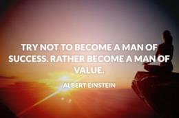 Try not to become a man of success. Rather become a man of value.