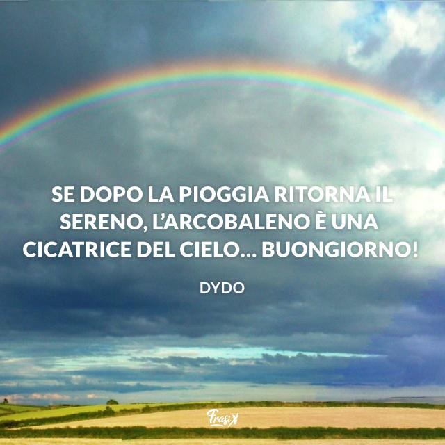 Se dopo la pioggia ritorna il sereno, l'arcobaleno è una cicatrice del cielo… Buongiorno!