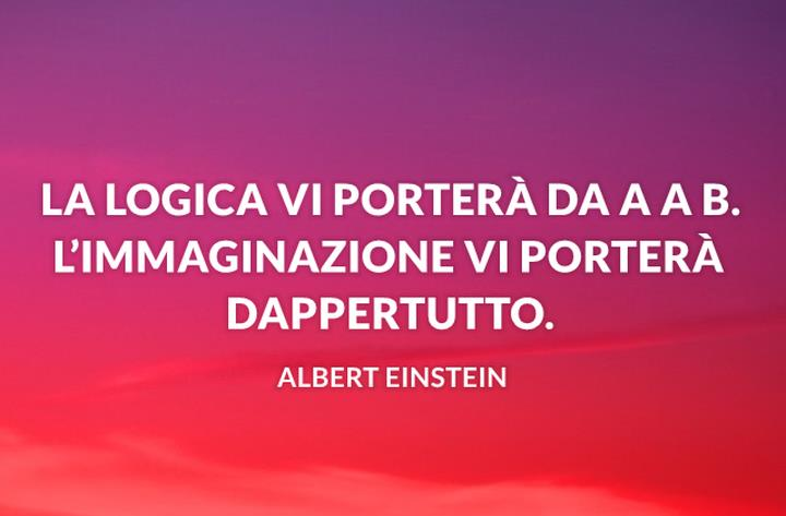 La logica vi porterà da A a B. L'immaginazione vi porterà dappertutto.