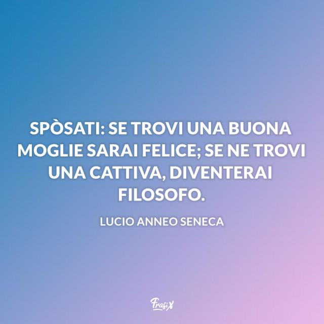 Spòsati: se trovi una buona moglie sarai felice; se ne trovi una cattiva, diventerai filosofo.