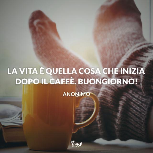 La vita è quella cosa che inizia dopo il caffè. Buongiorno!