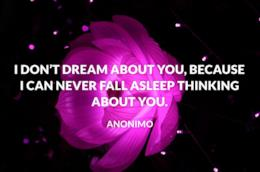 I don't dream about you, because i can never fall aspleep thinkin about you.