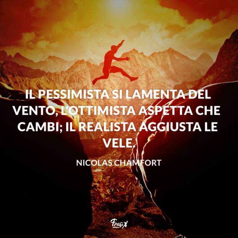 Il pessimista si lamenta del vento, l'ottimista aspetta che cambi; il realista aggiusta le vele.