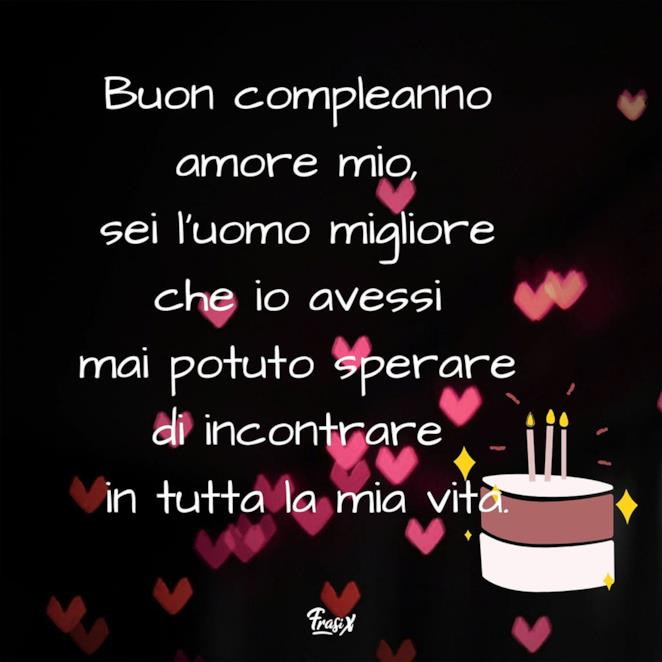 Buon compleanno amore mio, sei l'uomo migliore che io avessi mai potuto sperare di incontrare in tutta la mia vita.