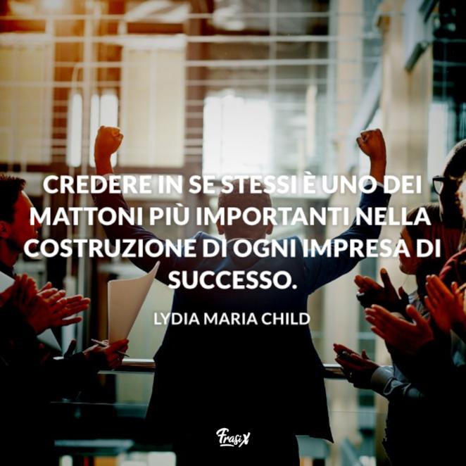 Credere in se stessi è uno dei mattoni più importanti nella costruzione di ogni impresa di successo.