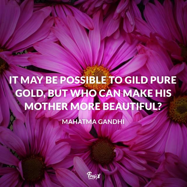 It may be possible to gild pure gold, but who can make his mother more beautiful?