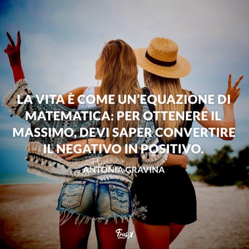 La vita è come un'equazione di matematica: per ottenere il massimo, devi saper convertire il negativo in positivo.