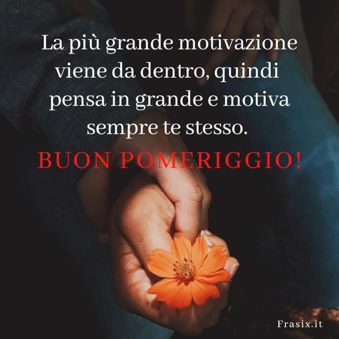 La più grande motivazione viene da dentro, quindi pensa in grande e motiva sempre te stesso. Buon pomeriggio!