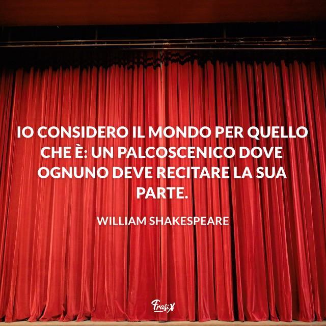 Io considero il mondo per quello che è: un palcoscenico dove ognuno deve recitare la sua parte.