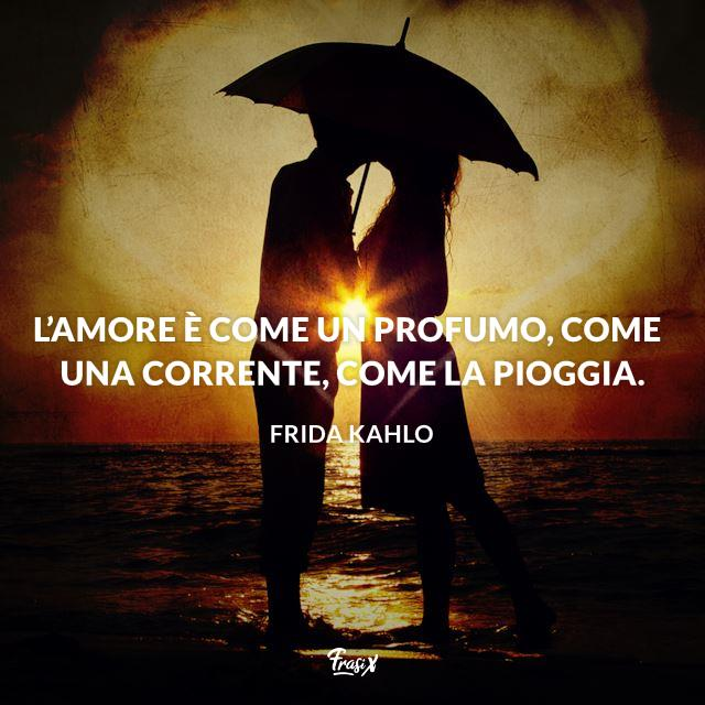 L'amore è come un profumo, come una corrente, come la pioggia.