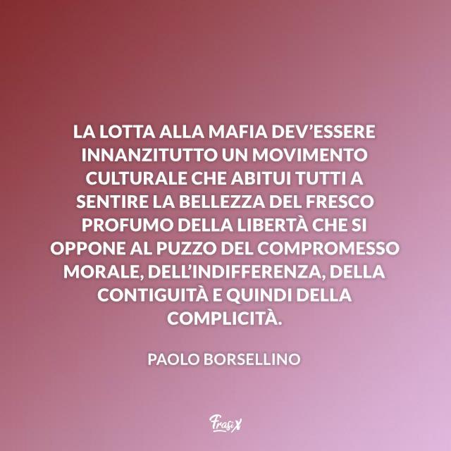 La lotta alla mafia dev'essere innanzitutto un movimento culturale che abitui tutti a sentire la bellezza del fresco profumo della libertà che si oppone al puzzo del compromesso morale, dell'indifferenza, della contiguità e quindi della complicità.