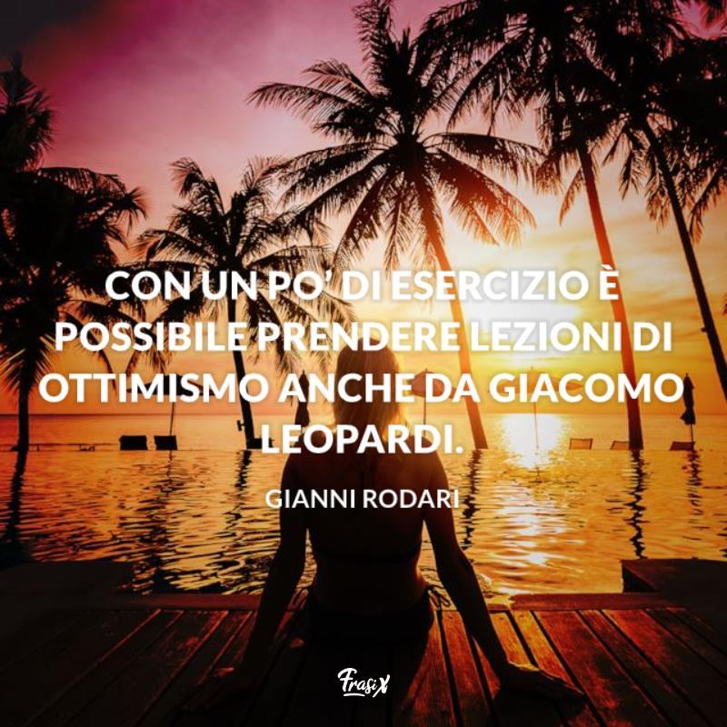 Con un po' di esercizio è possibile prendere lezioni di ottimismo anche da Giacomo Leopardi.
