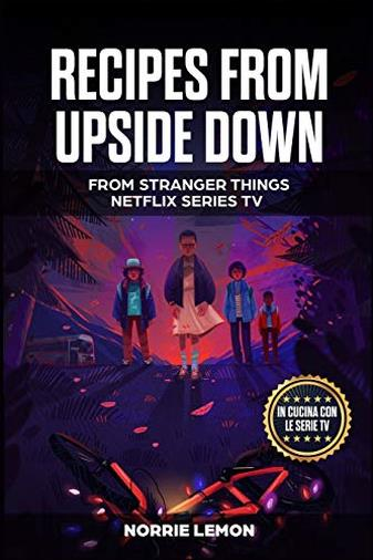 Recipes from Upside Down: From Stranger Things Netflix Series Tv