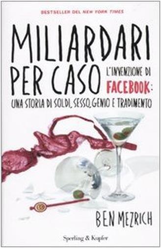 Miliardari per caso. L'invenzione di Facebook: una storia di soldi, sesso, genio e tradimento