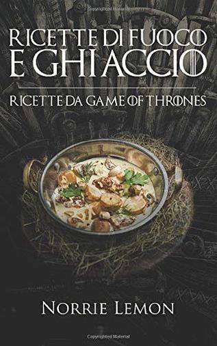 Ricette di Fuoco e Ghiaccio: Ricette da Game of Thrones