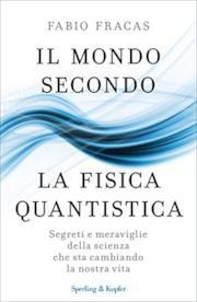 Il mondo secondo la fisica quantistica: Segreti e meraviglie della scienza che sta cambiando la nostra vita