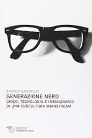 Generazione nerd. Gioco, tecnologia e immaginario di una subcultura mainstream
